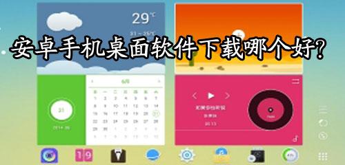 安卓手机桌面软件下载哪个好?